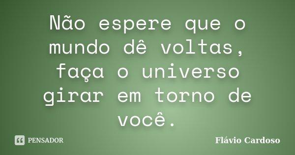 Não espere que o mundo dê voltas, faça o universo girar em torno de você.... Frase de Flávio Cardoso.