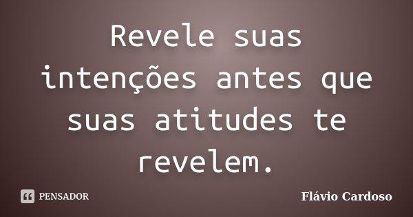 Revele suas intenções antes que suas atitudes te revelem.... Frase de Flávio Cardoso.