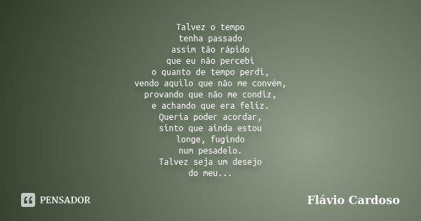 Talvez o tempo tenha passado assim tão rápido que eu não percebi o quanto de tempo perdi, vendo aquilo que não me convém, provando que não me condiz, e achando ... Frase de Flávio Cardoso.