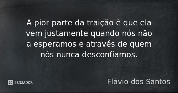 A pior parte da traição é que ela vem justamente quando nós não a esperamos e através de quem nós nunca desconfiamos.... Frase de Flávio dos Santos.