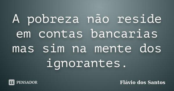 A pobreza não reside em contas bancarias mas sim na mente dos ignorantes.... Frase de Flávio dos Santos.