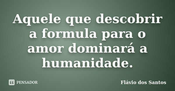 Aquele que descobrir a formula para o amor dominará a humanidade.... Frase de Flávio dos Santos.