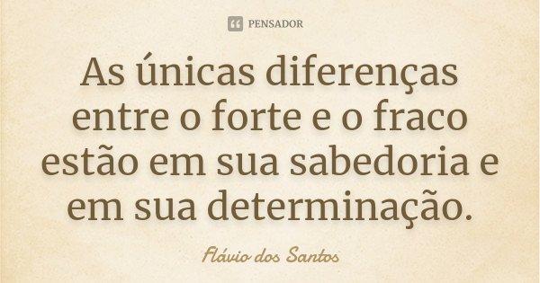 As Unicas diferenças entre o forte e o fraco estão em sua sabedoria e em sua determinação.... Frase de Flávio dos Santos.