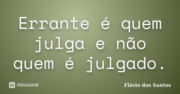 Errante é quem julga e não quem é julgado.... Frase de Flávio dos Santos.