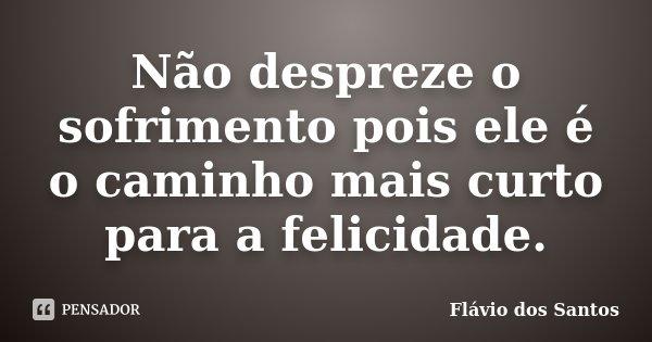 Não despreze o sofrimento pois ele é o caminho mais curto para a felicidade.... Frase de Flávio dos Santos.