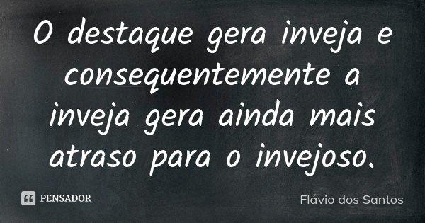 O destaque gera inveja e consequentemente a inveja gera ainda mais atraso para o invejoso.... Frase de Flávio dos Santos.