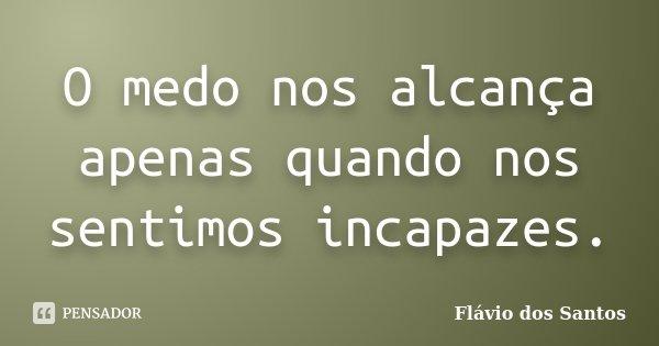 O medo nos alcança apenas quando nos sentimos incapazes.... Frase de Flávio dos Santos.