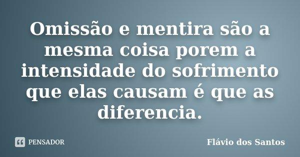 Omissão e mentira são a mesma coisa porem a intensidade do sofrimento que elas causam é que as diferencia.... Frase de Flávio dos Santos.