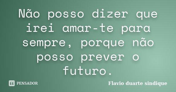 Não posso dizer que irei amar-te para sempre, porque não posso prever o futuro.... Frase de Flavio duarte sindique.