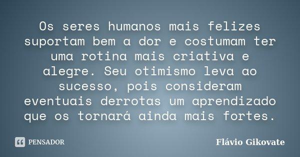 Os seres humanos mais felizes suportam bem a dor e costumam ter uma rotina mais criativa e alegre. Seu otimismo leva ao sucesso, pois consideram eventuais derro... Frase de Flávio Gikovate.