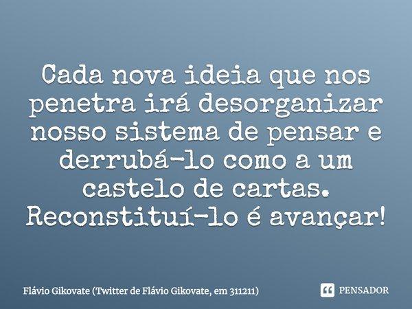 """"""" Cada nova ideia que nos penetra irá desorganizar nosso sistema de pensar e derrubá-lo como a um castelo de cartas. Reconstituí-lo é avançar!""""... Frase de Flávio Gikovate (Twitter de Flávio Gikovate, em 311211)."""