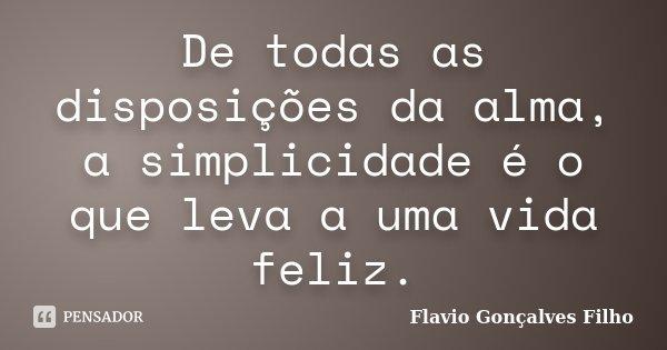 De todas as disposições da alma, a simplicidade é o que leva a uma vida feliz.... Frase de Flavio Gonçalves Filho.
