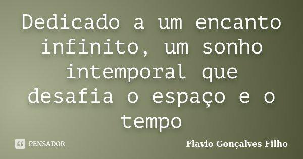 Dedicado a um encanto infinito, um sonho intemporal que desafia o espaço e o tempo... Frase de Flavio Gonçalves Filho.