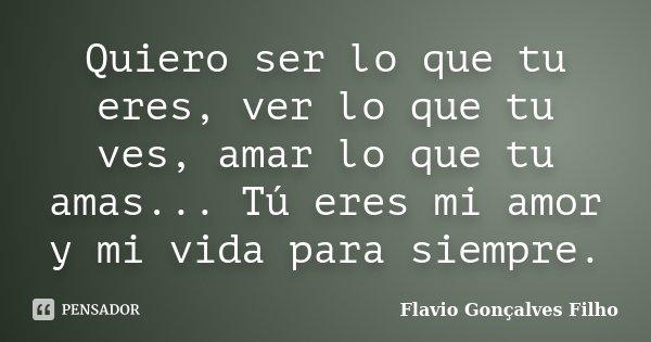 Quiero ser lo que tu eres, ver lo que tu ves, amar lo que tu amas... Tú eres mi amor y mi vida para siempre.... Frase de Flavio Gonçalves Filho.