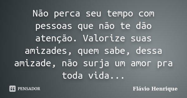 Não perca seu tempo com pessoas que não te dão atenção. Valorize suas amizades, quem sabe, dessa amizade, não surja um amor pra toda vida...... Frase de Flávio Henrique.