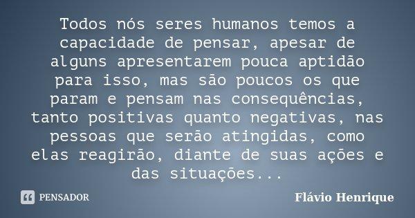 Todos nós seres humanos temos a capacidade de pensar, apesar de alguns apresentarem pouca aptidão para isso, mas são poucos os que param e pensam nas consequênc... Frase de Flávio Henrique.