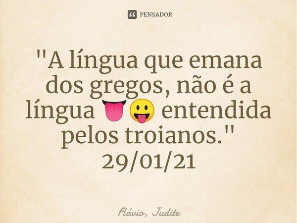 """""""A língua que emana dos gregos, não é a língua 👅😛 entendida pelos troianos."""" 29/01/21... Frase de Flavio, Judite."""