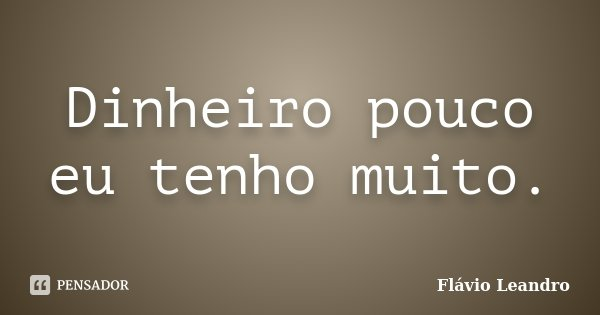 Dinheiro pouco eu tenho muito.... Frase de Flávio Leandro.