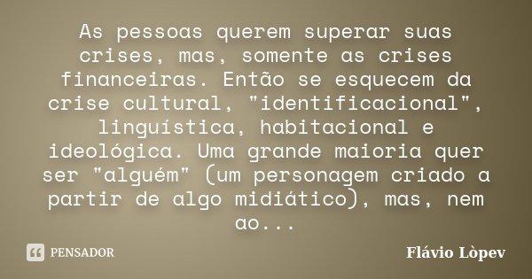 """As pessoas querem superar suas crises, mas, somente as crises financeiras. Então se esquecem da crise cultural, """"identificacional"""", linguística, habit... Frase de Flávio Lòpev."""