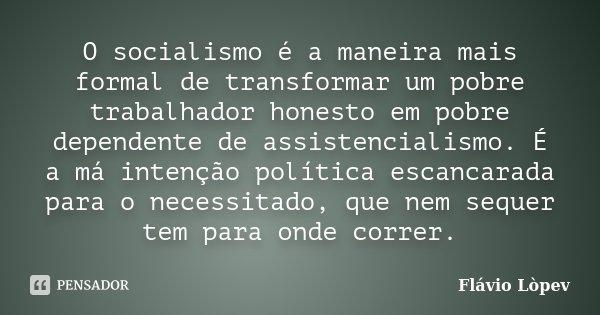 O socialismo é a maneira mais formal de transformar um pobre trabalhador honesto em pobre dependente de assistencialismo. É a má intenção política escancarada p... Frase de Flávio Lòpev.
