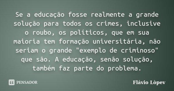 Se a educação fosse realmente a grande solução para todos os crimes, inclusive o roubo, os políticos, que em sua maioria tem formação universitária, não seriam ... Frase de Flávio Lòpev.