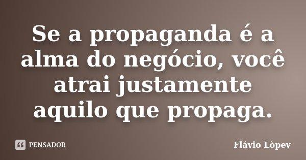 Se a propaganda é a alma do negócio, você atrai justamente aquilo que propaga.... Frase de Flávio Lòpev.