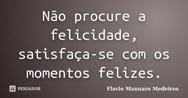 Não procure a felicidade, satisfaça-se com os momentos felizes.... Frase de Flavio Mannaro Medeiros.
