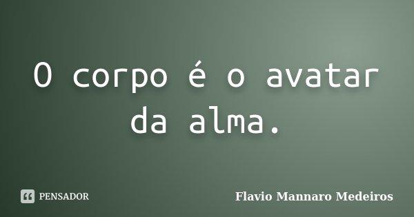 O corpo é o avatar da alma.... Frase de Flavio Mannaro Medeiros.
