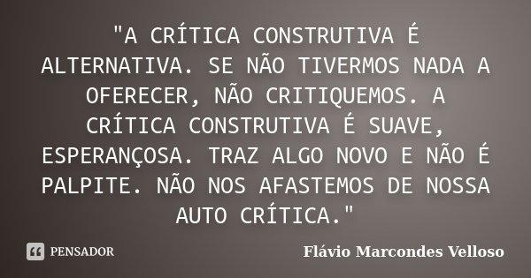 """""""A CRÍTICA CONSTRUTIVA É ALTERNATIVA. SE NÃO TIVERMOS NADA A OFERECER, NÃO CRITIQUEMOS. A CRÍTICA CONSTRUTIVA É SUAVE, ESPERANÇOSA. TRAZ ALGO NOVO E NÃO É ... Frase de Flávio Marcondes Velloso."""