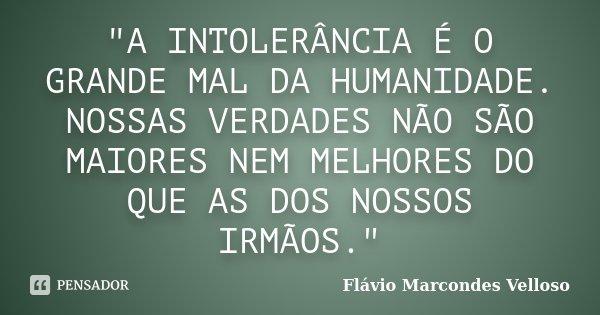 """""""A INTOLERÂNCIA É O GRANDE MAL DA HUMANIDADE. NOSSAS VERDADES NÃO SÃO MAIORES NEM MELHORES DO QUE AS DOS NOSSOS IRMÃOS.""""... Frase de Flávio Marcondes Velloso."""
