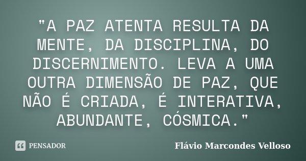 """""""A PAZ ATENTA RESULTA DA MENTE, DA DISCIPLINA, DO DISCERNIMENTO. LEVA A UMA OUTRA DIMENSÃO DE PAZ, QUE NÃO É CRIADA, É INTERATIVA, ABUNDANTE, CÓSMICA.&quot... Frase de Flávio Marcondes Velloso."""