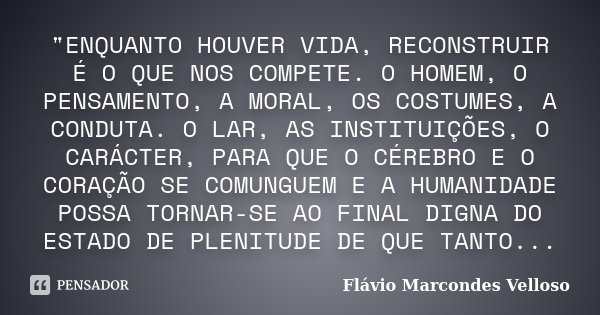 """""""ENQUANTO HOUVER VIDA, RECONSTRUIR É O QUE NOS COMPETE. O HOMEM, O PENSAMENTO, A MORAL, OS COSTUMES, A CONDUTA. O LAR, AS INSTITUIÇÕES, O CARÁCTER, PARA QU... Frase de Flávio Marcondes Velloso."""