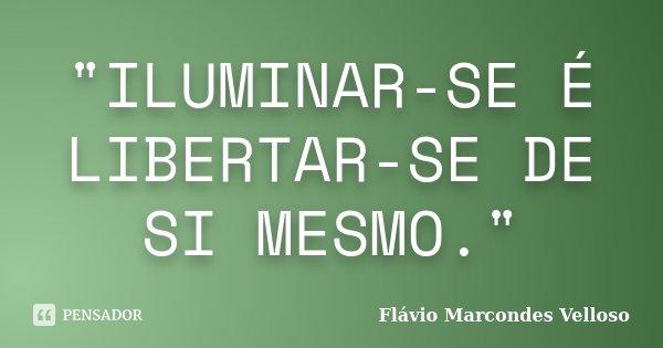 """""""ILUMINAR-SE É LIBERTAR-SE DE SI MESMO.""""... Frase de Flávio Marcondes Velloso."""