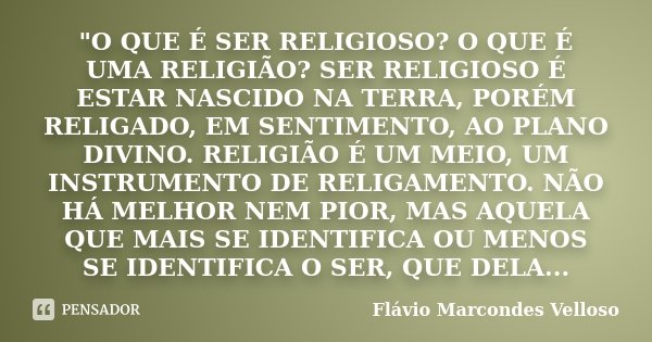 """""""O QUE É SER RELIGIOSO? O QUE É UMA RELIGIÃO? SER RELIGIOSO É ESTAR NASCIDO NA TERRA, PORÉM RELIGADO, EM SENTIMENTO, AO PLANO DIVINO. RELIGIÃO É UM MEIO, U... Frase de Flávio Marcondes Velloso."""