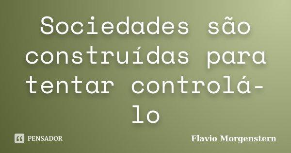 Sociedades são construídas para tentar controlá-lo... Frase de Flavio Morgenstern.