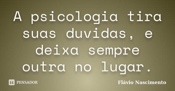A psicologia tira suas duvidas, e deixa sempre outra no lugar.... Frase de Flavio Nascimento.