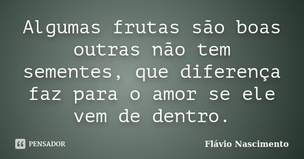 Algumas frutas são boas outras não tem sementes, que diferença faz para o amor se ele vem de dentro.... Frase de Flavio Nascimento.