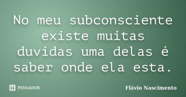 No meu subconsciente existe muitas duvidas uma delas é saber onde ela esta.... Frase de Flavio Nascimento.