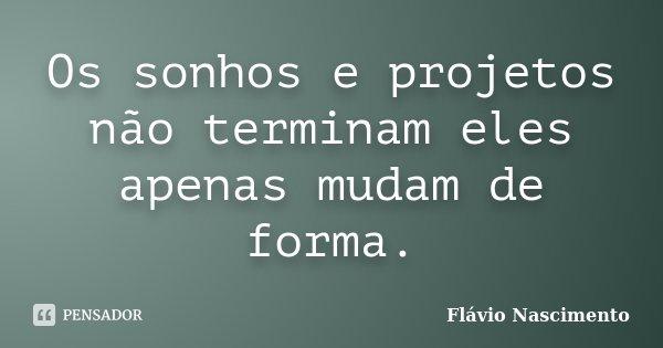 Os sonhos e projetos não terminam eles apenas mudam de forma.... Frase de Flavio Nascimento.