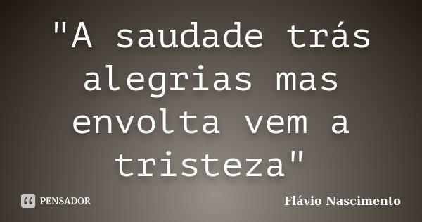 """""""A saudade trás alegrias mas envolta vem a tristeza""""... Frase de Flavio Nascimento."""