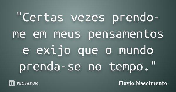 """""""Certas vezes prendo-me em meus pensamentos e exijo que o mundo prenda-se no tempo.""""... Frase de Flávio Nascimento."""