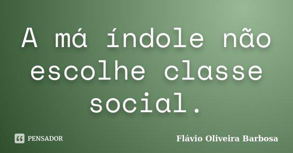 A má índole não escolhe classe social.... Frase de Flávio Oliveira Barbosa.