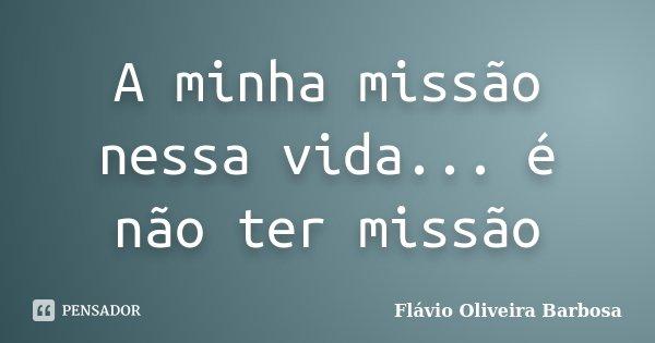 A minha missão nessa vida... é não ter missão... Frase de Flávio Oliveira Barbosa.