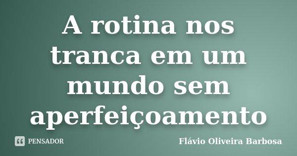 A rotina nos tranca em um mundo sem aperfeiçoamento... Frase de Flávio Oliveira Barbosa.