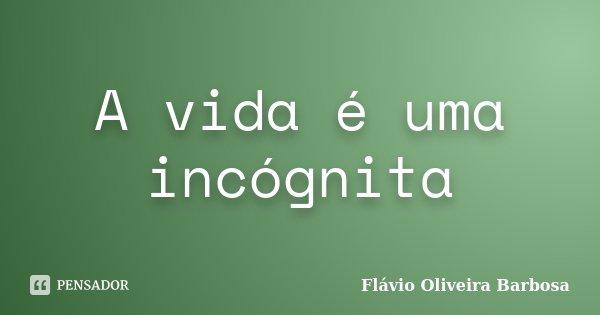 A vida é uma incógnita... Frase de Flávio Oliveira Barbosa.
