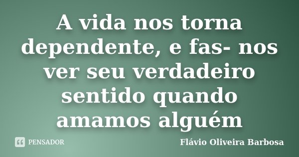 A vida nos torna dependente, e fas- nos ver seu verdadeiro sentido quando amamos alguém... Frase de Flávio Oliveira Barbosa.