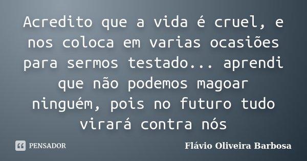 Acredito que a vida é cruel, e nos coloca em varias ocasiões para sermos testado... aprendi que não podemos magoar ninguém, pois no futuro tudo virará contra nó... Frase de Flávio Oliveira Barbosa.
