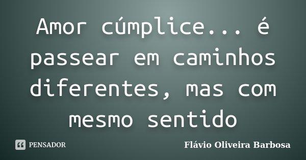 Amor cúmplice... é passear em caminhos diferentes, mas com mesmo sentido... Frase de Flávio Oliveira Barbosa.