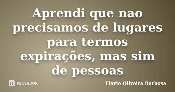 Aprendi que nao precisamos de lugares para termos expirações, mas sim de pessoas... Frase de Flávio Oliveira Barbosa.