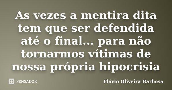 As vezes a mentira dita tem que ser defendida até o final... para não tornarmos vítimas de nossa própria hipocrisia... Frase de Flavio Oliveira Barbosa.